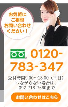 お気軽にご相談お問い合わせください! 0120-783-347 つながらない場合は092-718-7560まで お問い合わせはこちら